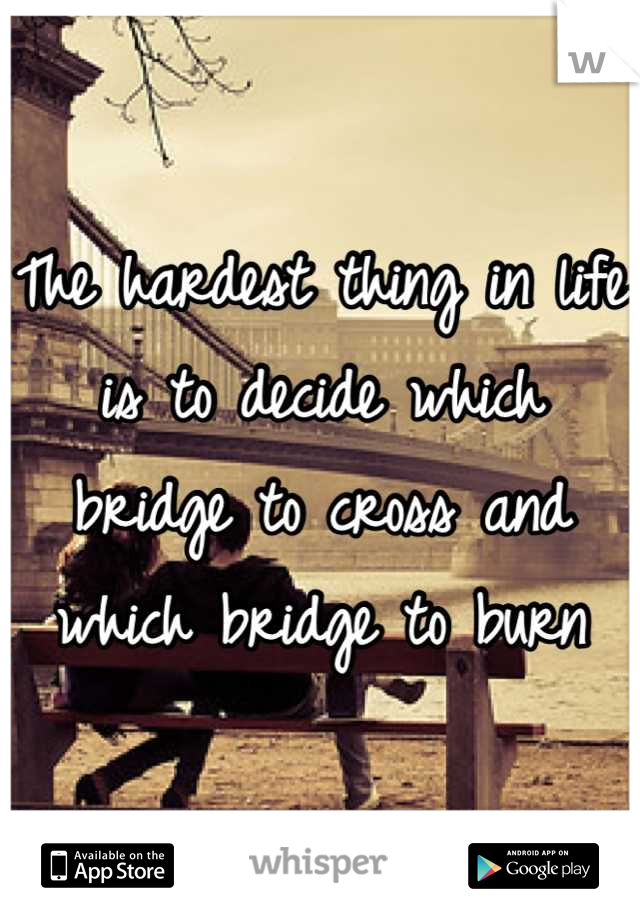 The hardest thing in life is to decide which bridge to cross and which bridge to burn