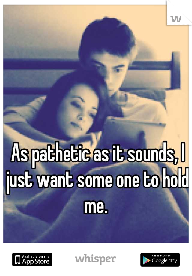 As pathetic as it sounds, I just want some one to hold me.