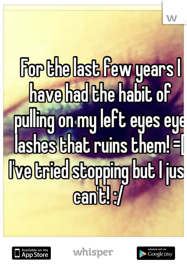 For the last few years I have had the habit of pulling on my left eyes eye lashes that ruins them! =[  I've tried stopping but I just can't! :/