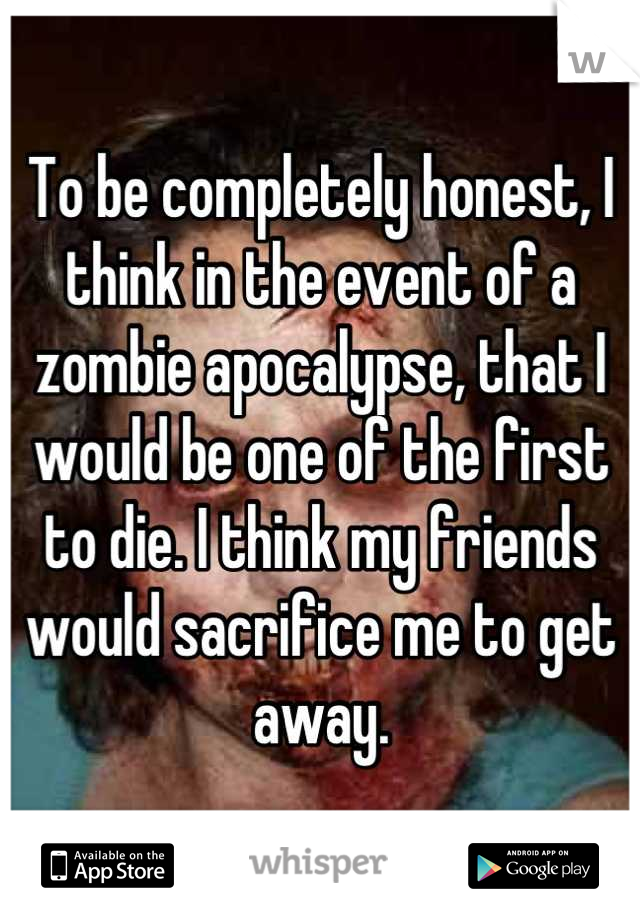 To be completely honest, I think in the event of a zombie apocalypse, that I would be one of the first to die. I think my friends would sacrifice me to get away.