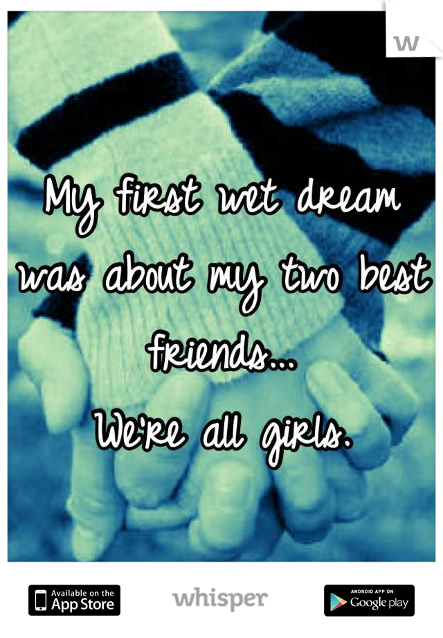 My first wet dream was about my two best friends...  We're all girls.