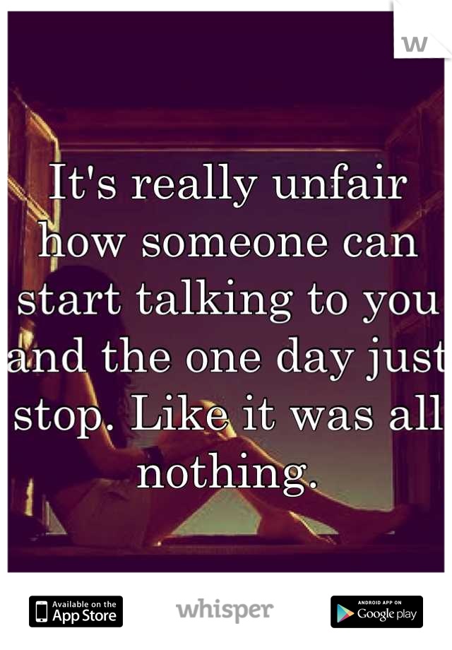 It's really unfair how someone can start talking to you and the one day just stop. Like it was all nothing.