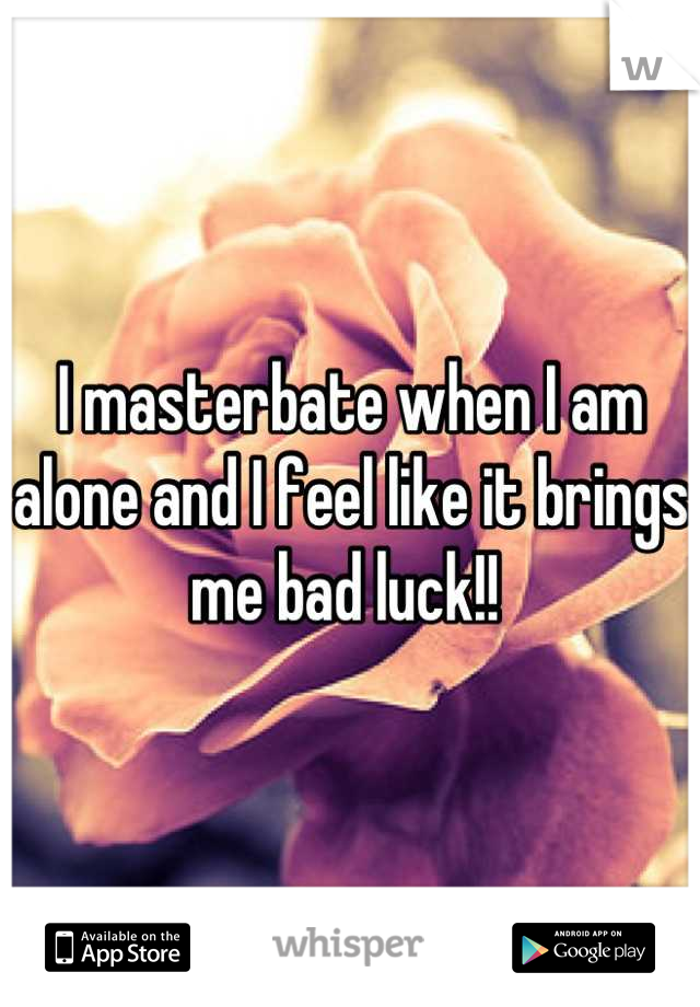 I masterbate when I am alone and I feel like it brings me bad luck!!