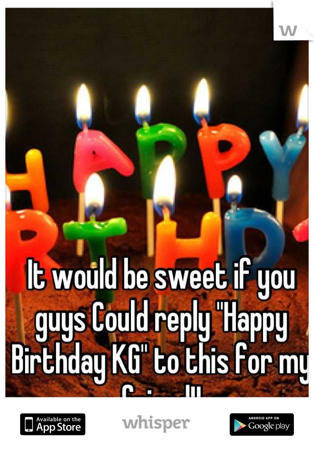 "It would be sweet if you guys Could reply ""Happy Birthday KG"" to this for my friend!!"