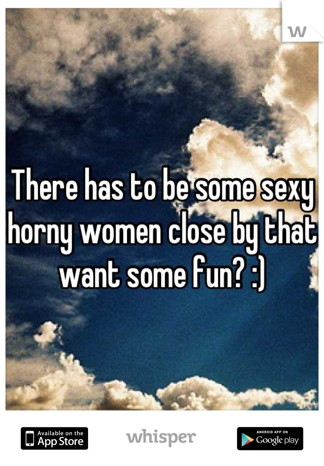 There has to be some sexy horny women close by that want some fun? :)