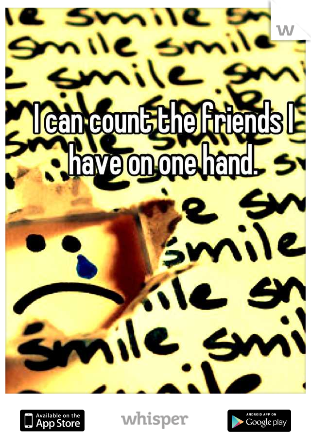 I can count the friends I have on one hand.