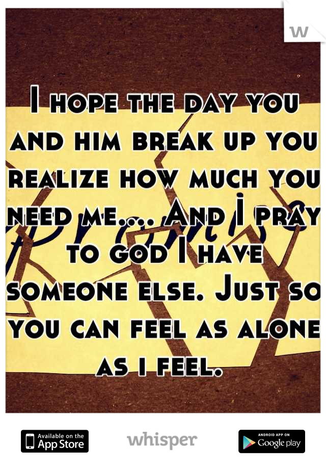 I hope the day you and him break up you realize how much you need me.... And I pray to god I have someone else. Just so  you can feel as alone as i feel.