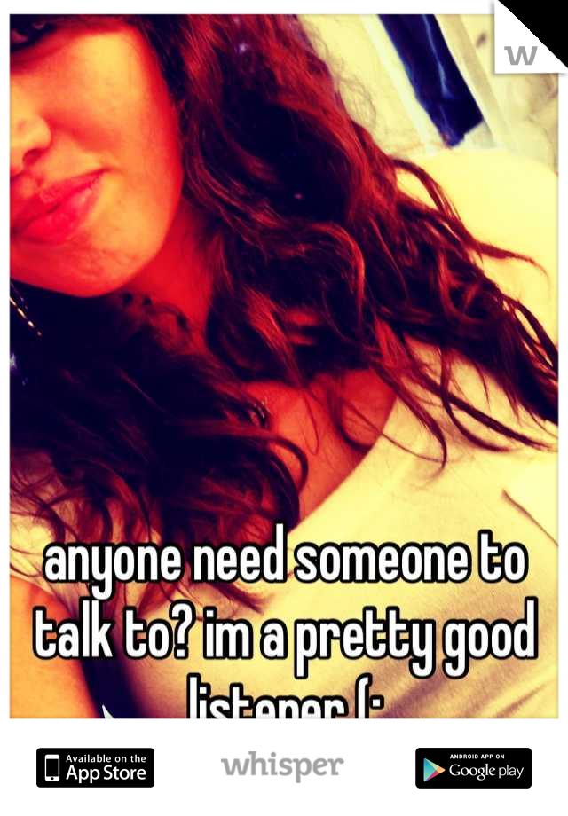 anyone need someone to talk to? im a pretty good listener (: