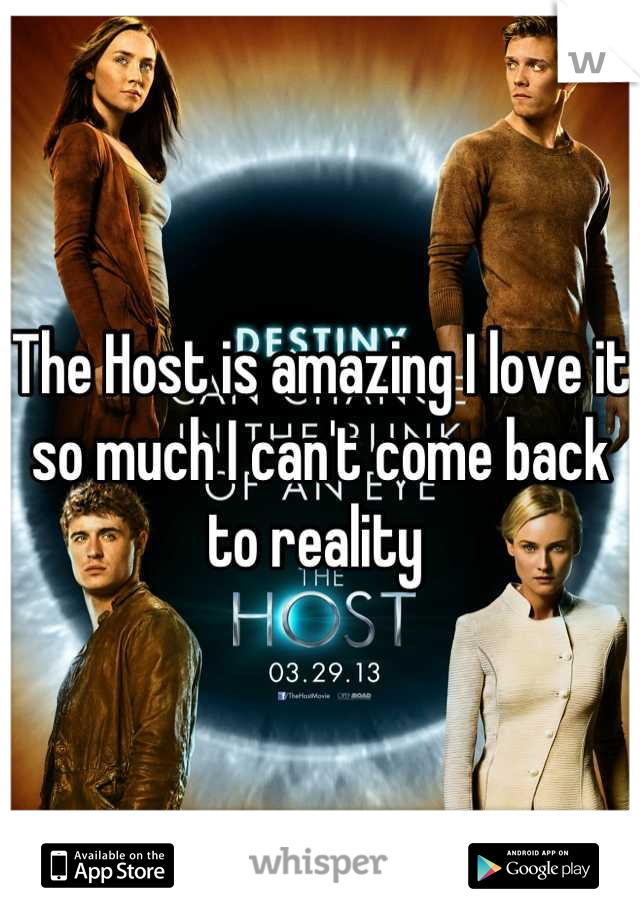The Host is amazing I love it so much I can't come back to reality