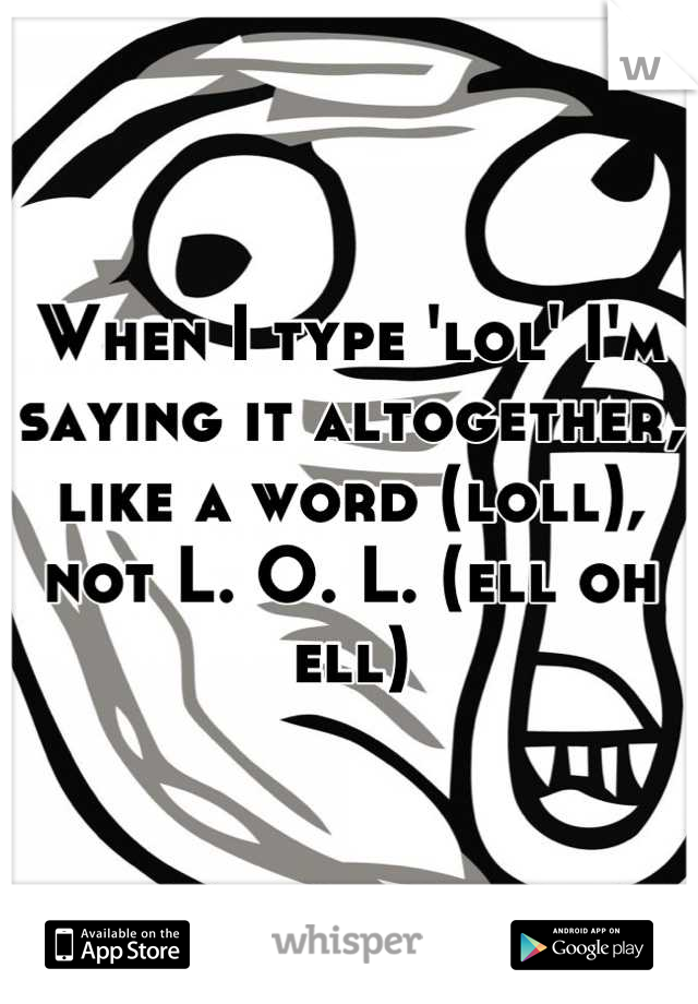 When I type 'lol' I'm saying it altogether, like a word (loll), not L. O. L. (ell oh ell)