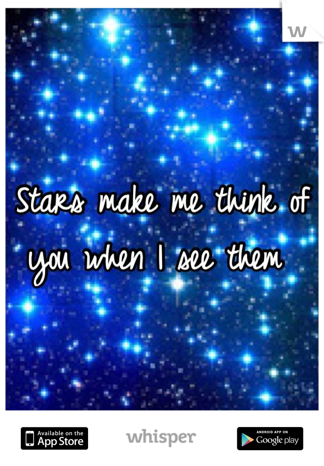 Stars make me think of you when I see them