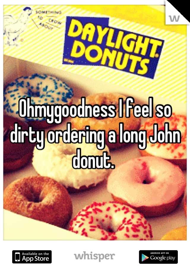 Ohmygoodness I feel so dirty ordering a long John donut.