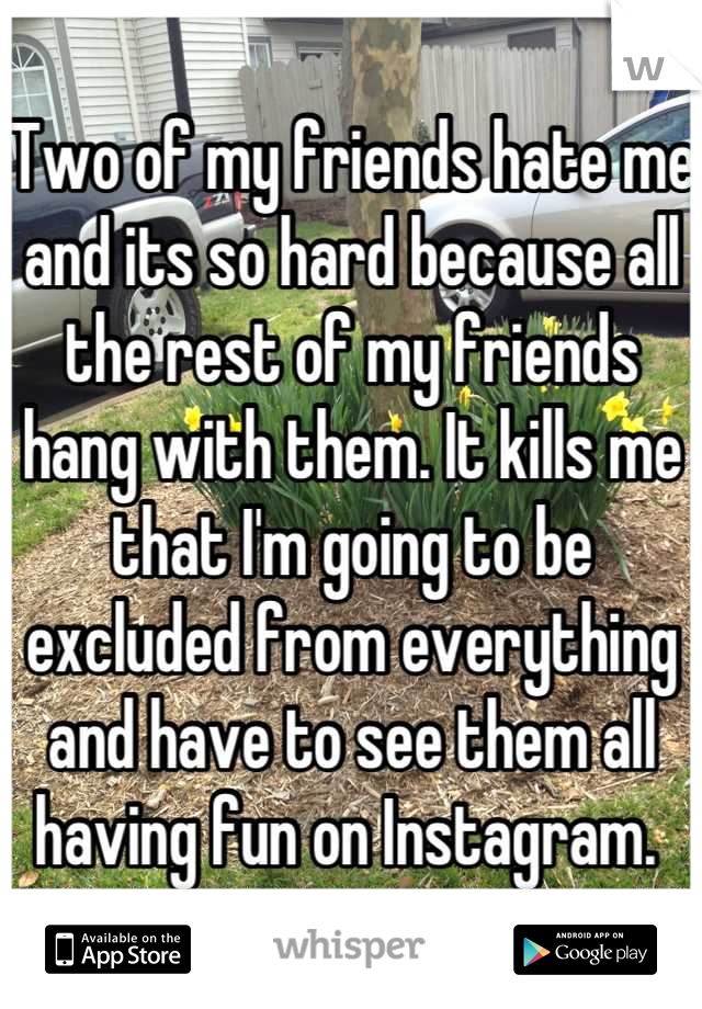 Two of my friends hate me and its so hard because all the rest of my friends hang with them. It kills me that I'm going to be excluded from everything and have to see them all having fun on Instagram.