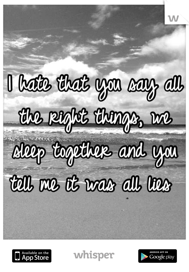 I hate that you say all the right things, we sleep together and you tell me it was all lies