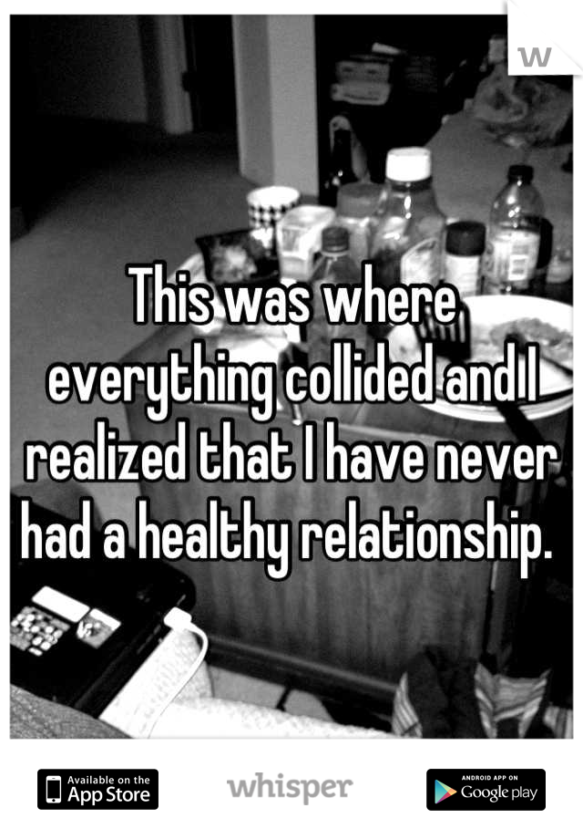 This was where everything collided and I realized that I have never had a healthy relationship.