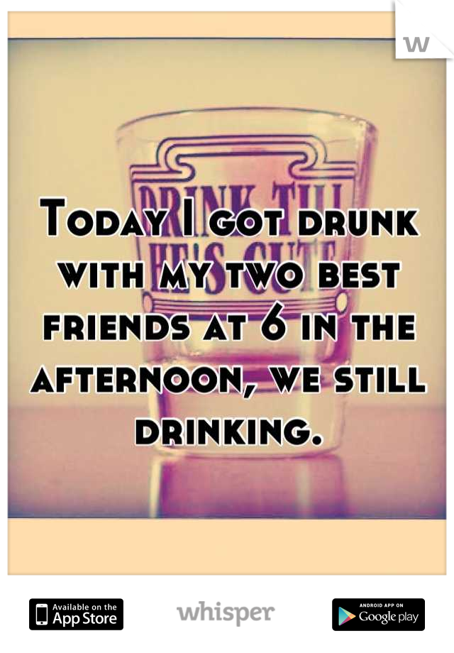 Today I got drunk with my two best friends at 6 in the afternoon, we still drinking.
