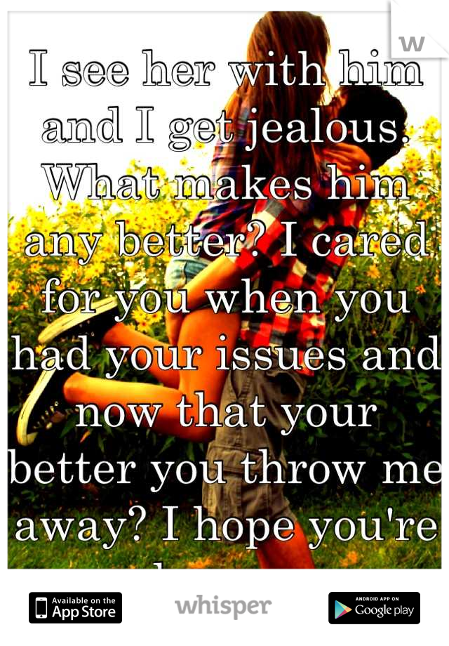 I see her with him and I get jealous. What makes him any better? I cared for you when you had your issues and now that your better you throw me away? I hope you're happy