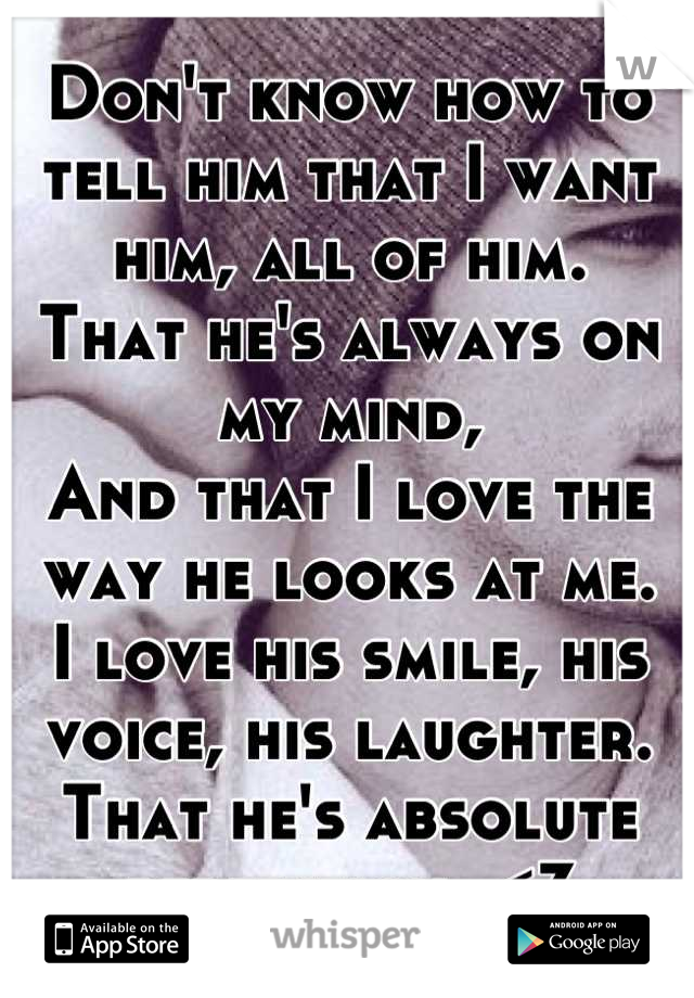 Don't know how to tell him that I want him, all of him. That he's always on my mind, And that I love the way he looks at me. I love his smile, his voice, his laughter. That he's absolute perfection. <3