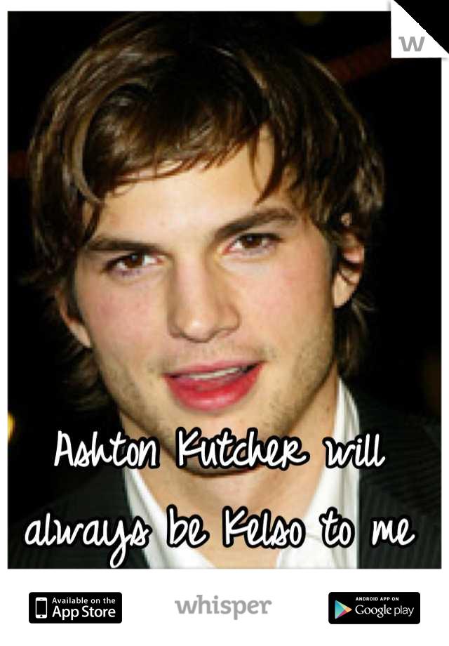 Ashton Kutcher will always be Kelso to me