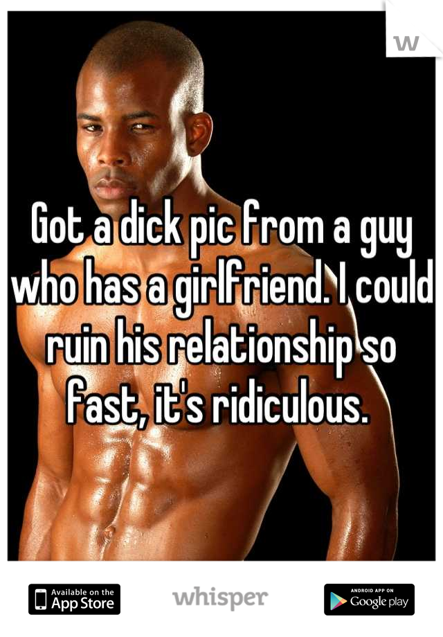 Got a dick pic from a guy who has a girlfriend. I could ruin his relationship so fast, it's ridiculous.