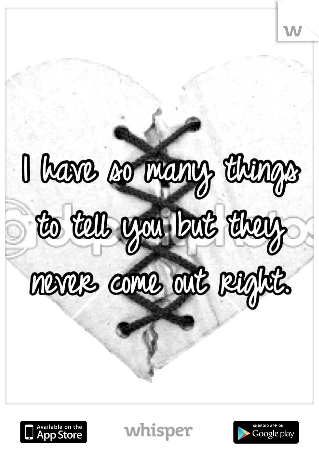 I have so many things to tell you but they never come out right.