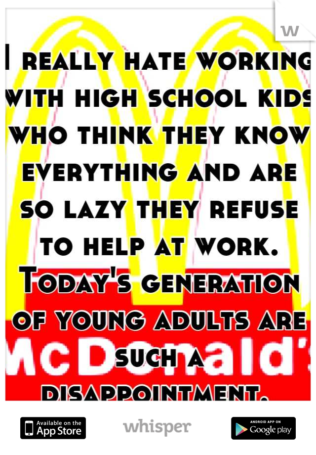 I really hate working with high school kids who think they know everything and are so lazy they refuse to help at work. Today's generation of young adults are such a disappointment.