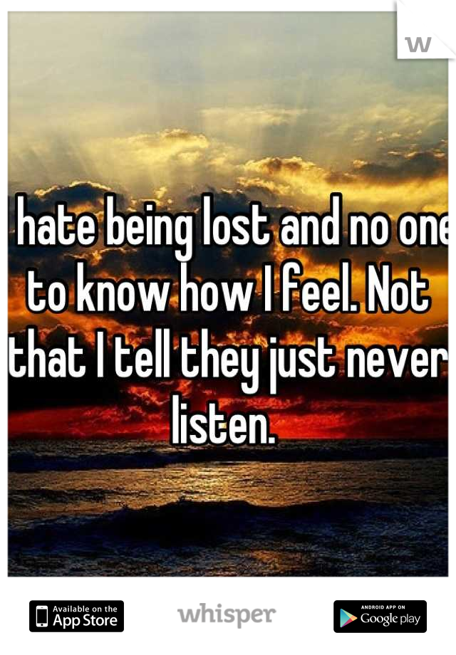 I hate being lost and no one to know how I feel. Not that I tell they just never listen.