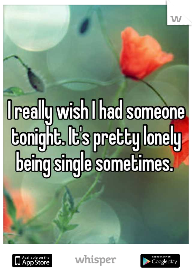 I really wish I had someone tonight. It's pretty lonely being single sometimes.
