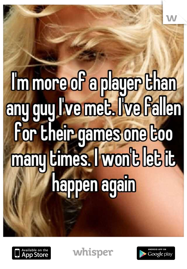 I'm more of a player than any guy I've met. I've fallen for their games one too many times. I won't let it happen again