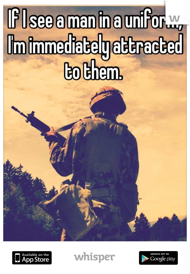 If I see a man in a uniform, I'm immediately attracted to them.