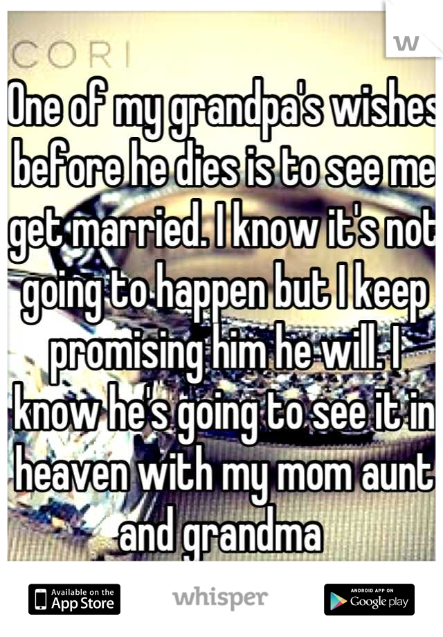 One of my grandpa's wishes before he dies is to see me get married. I know it's not going to happen but I keep promising him he will. I know he's going to see it in heaven with my mom aunt and grandma