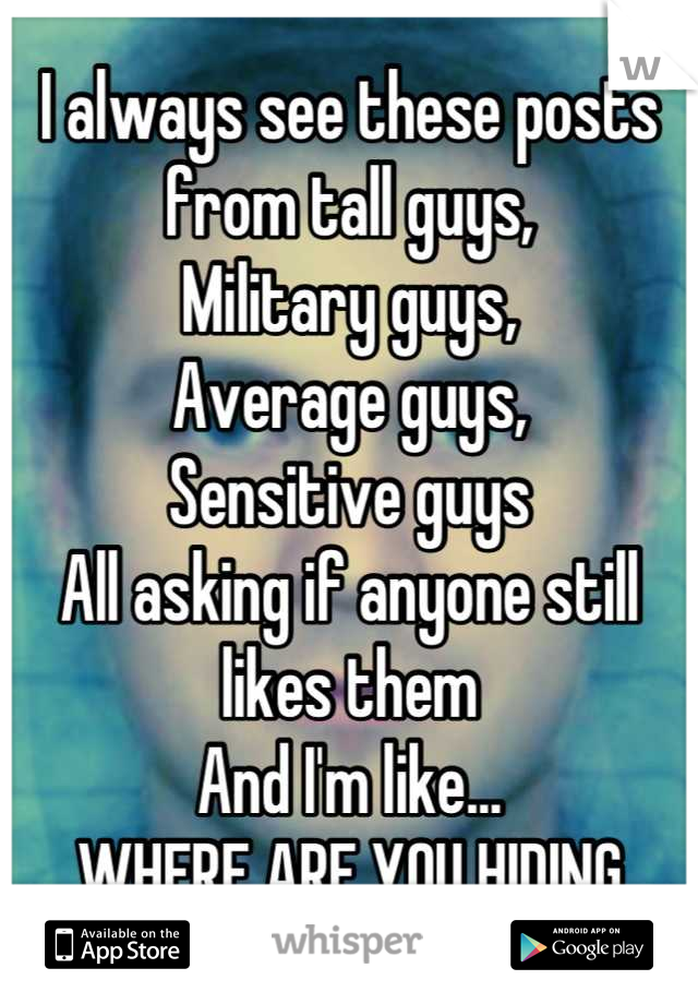 I always see these posts from tall guys, Military guys, Average guys, Sensitive guys All asking if anyone still likes them And I'm like...  WHERE ARE YOU HIDING