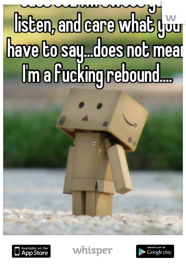 Just coz I'm sweet guy, listen, and care what you have to say...does not mean I'm a fucking rebound....