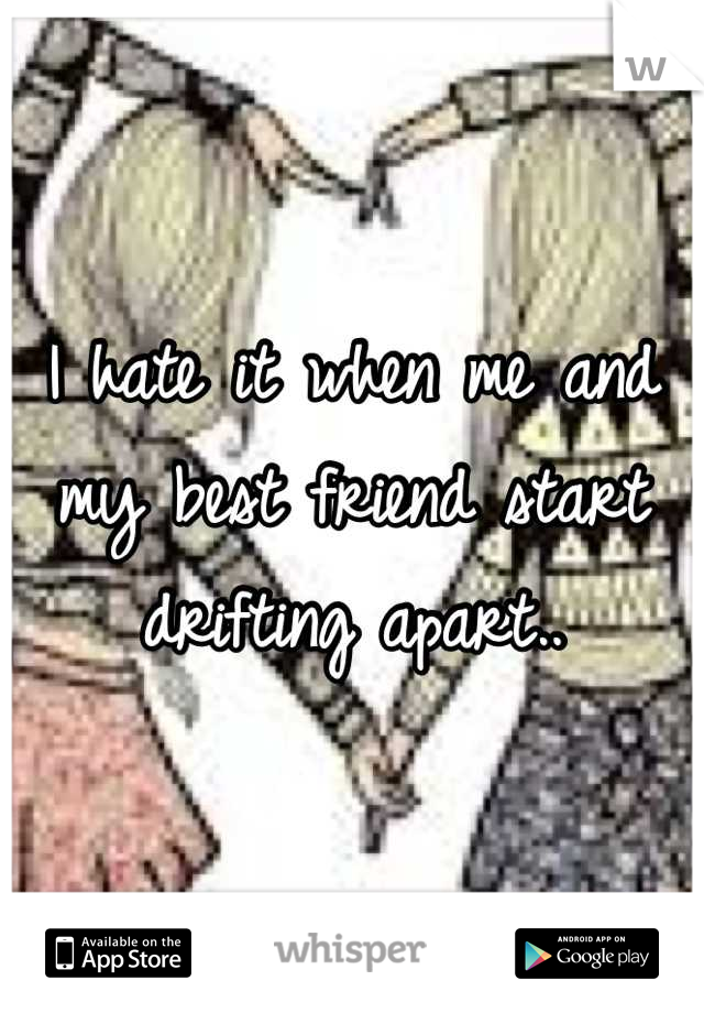 I hate it when me and my best friend start drifting apart..
