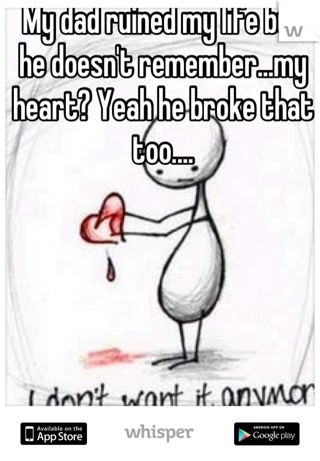 My dad ruined my life but he doesn't remember...my heart? Yeah he broke that too....