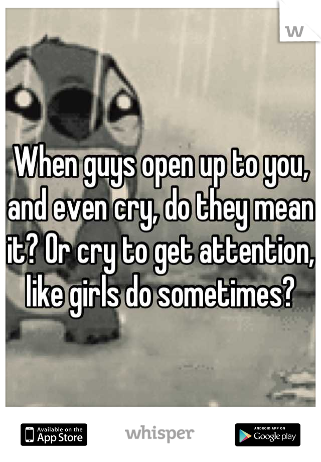 When guys open up to you, and even cry, do they mean it? Or cry to get attention, like girls do sometimes?