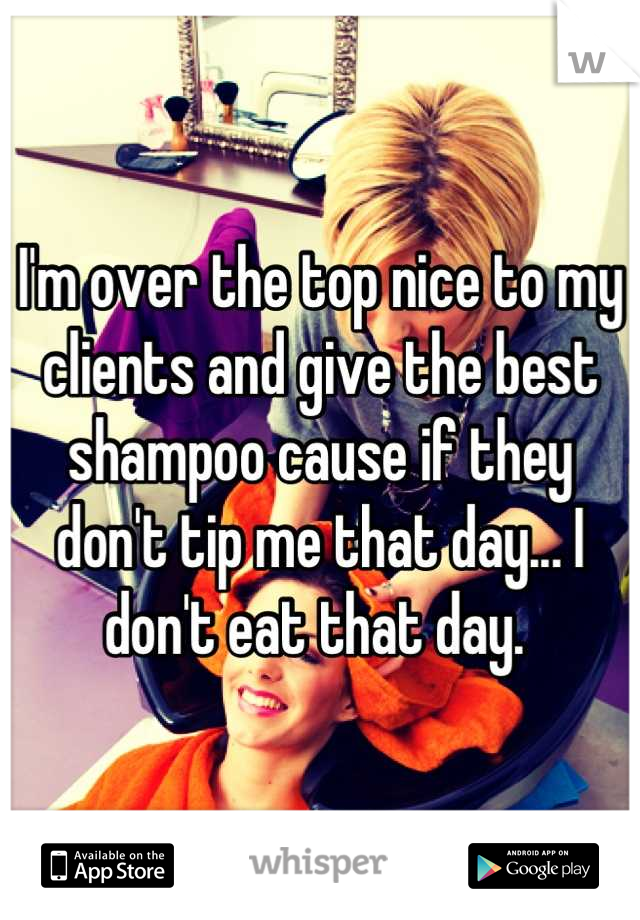 I'm over the top nice to my clients and give the best shampoo cause if they don't tip me that day... I don't eat that day.