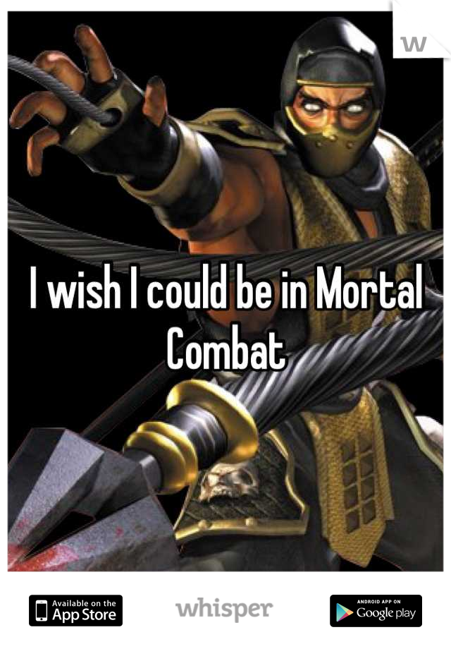 I wish I could be in Mortal Combat
