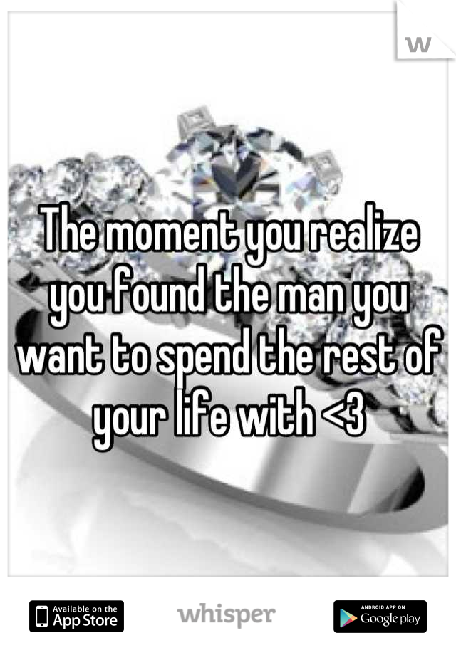 The moment you realize you found the man you want to spend the rest of your life with <3