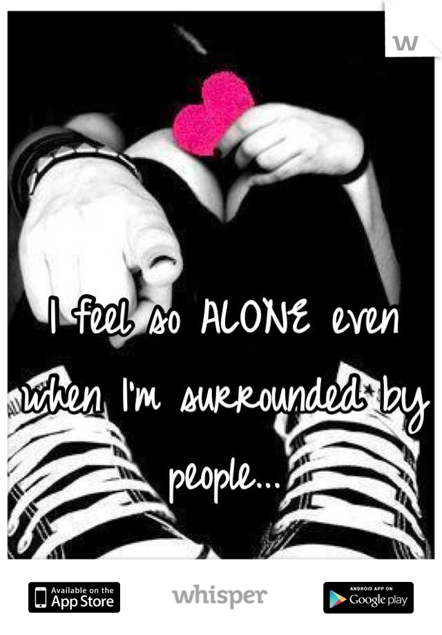 I feel so ALONE even when I'm surrounded by people...