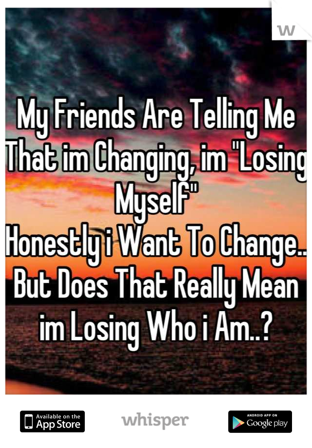 """My Friends Are Telling Me That im Changing, im """"Losing Myself""""  Honestly i Want To Change.. But Does That Really Mean im Losing Who i Am..?"""