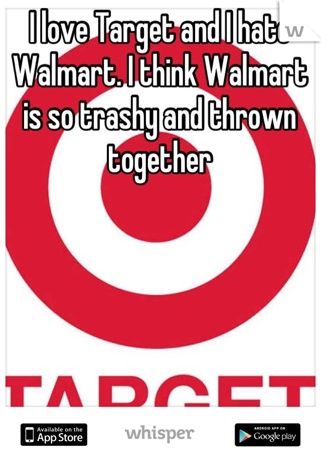 I love Target and I hate Walmart. I think Walmart is so trashy and thrown together
