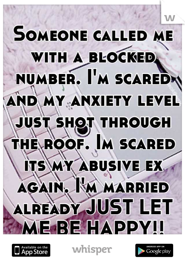 Someone called me with a blocked number. I'm scared and my anxiety level just shot through the roof. Im scared its my abusive ex again. I'm married already JUST LET ME BE HAPPY!!
