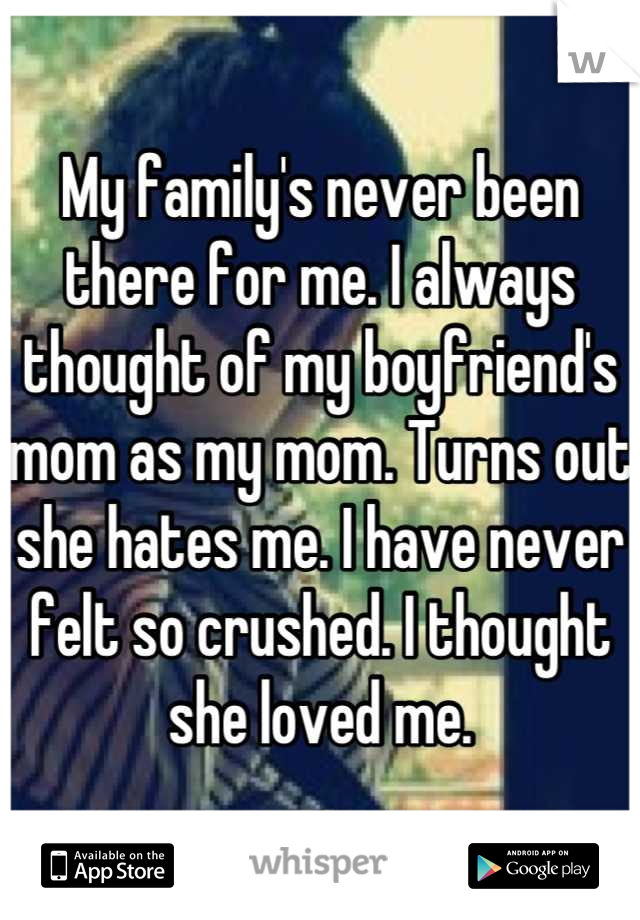 My family's never been there for me. I always thought of my boyfriend's mom as my mom. Turns out she hates me. I have never felt so crushed. I thought she loved me.