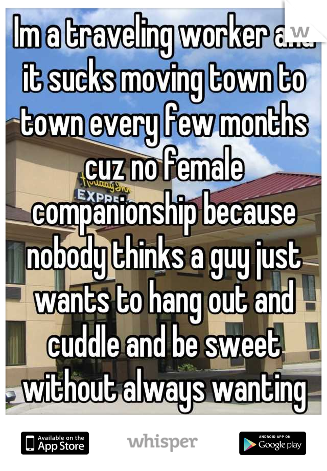Im a traveling worker and it sucks moving town to town every few months cuz no female companionship because nobody thinks a guy just wants to hang out and cuddle and be sweet without always wanting sex