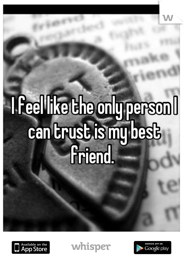 I feel like the only person I can trust is my best friend.