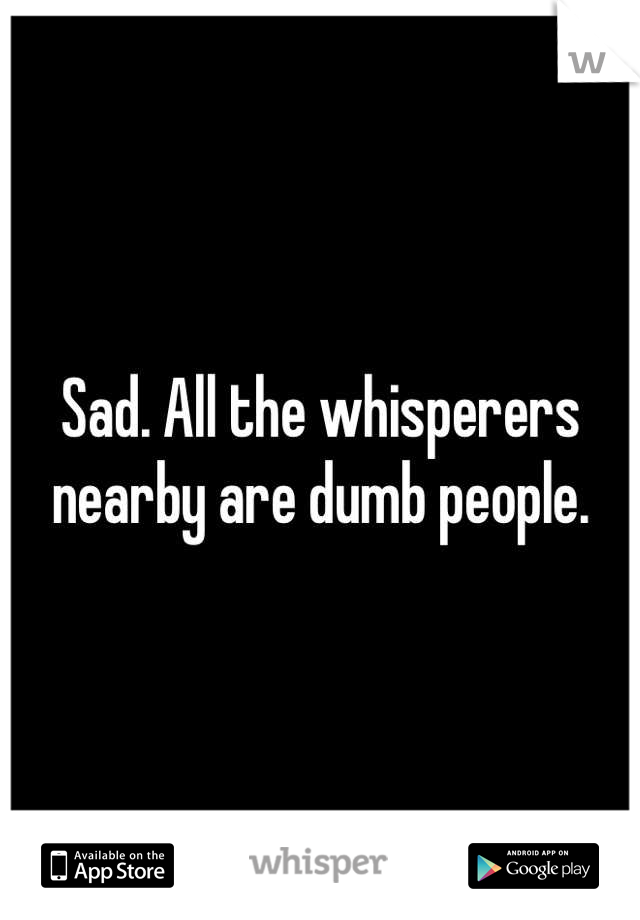 Sad. All the whisperers nearby are dumb people.