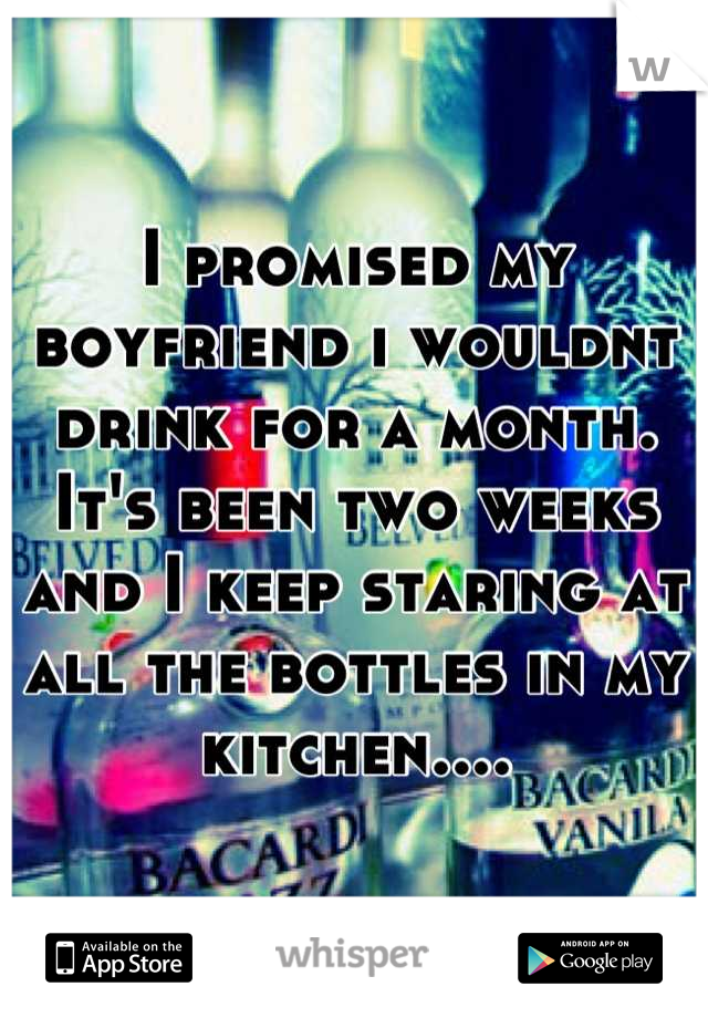 I promised my boyfriend i wouldnt drink for a month. It's been two weeks and I keep staring at all the bottles in my kitchen....