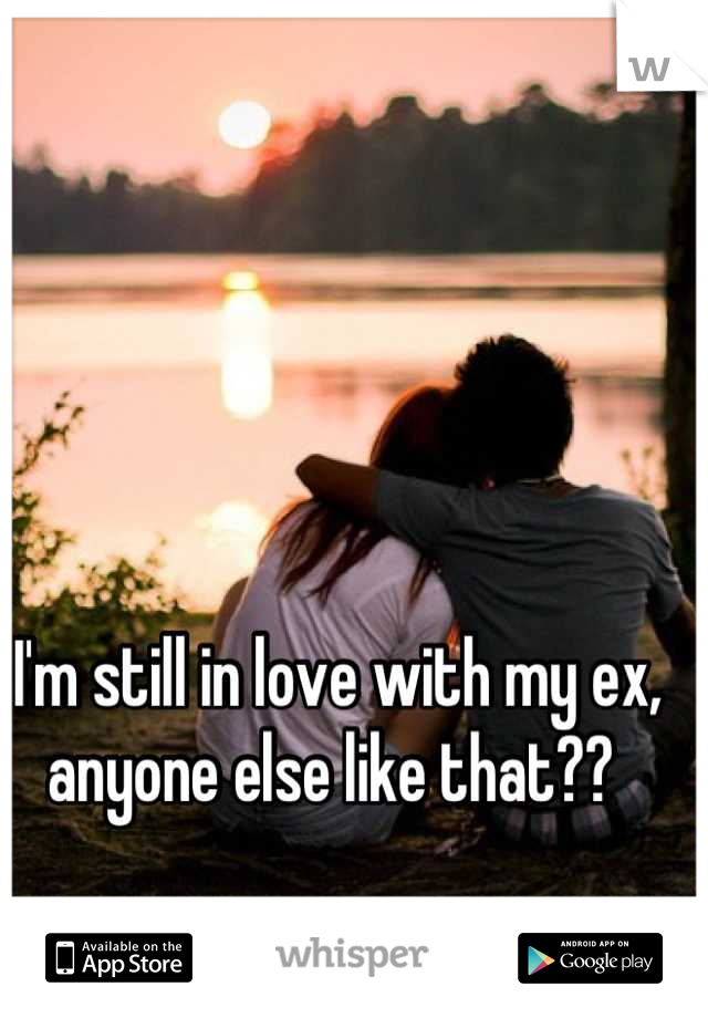 I'm still in love with my ex, anyone else like that??