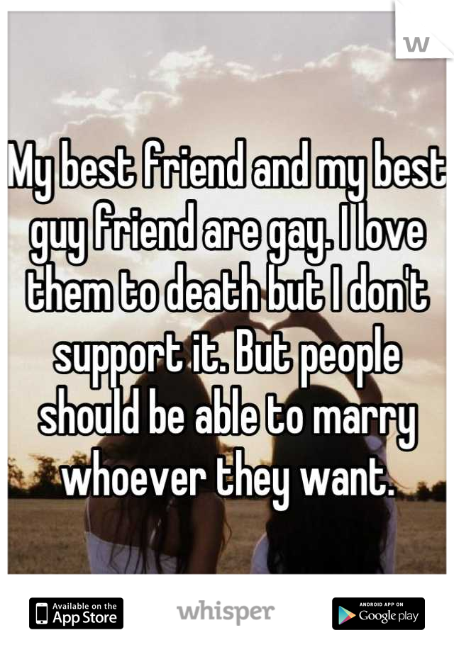 My best friend and my best guy friend are gay. I love them to death but I don't support it. But people should be able to marry whoever they want.